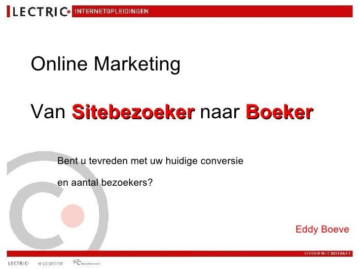 Online Marketing   Van  Sitebezoeker  naar  Boeker Bent u tevreden met uw huidige conversie  en aantal bezoekers?   Eddy B...