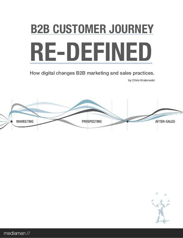 B2B CUSTOMER JOURNEY RE-DEFINED How digital changes B2B marketing and sales practices. by Chris Krakowski mediaman //