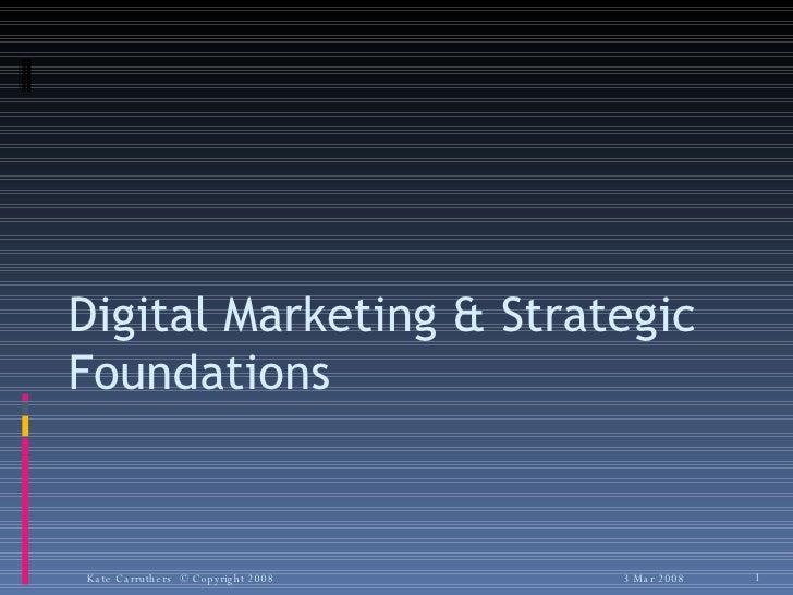 Digital Marketing & Strategic Foundations 3 Mar 2008 Kate Carruthers  © Copyright 2008