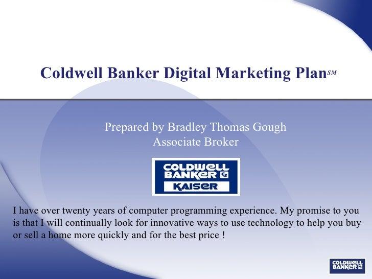 Coldwell Banker Digital Marketing Plan SM Prepared by Bradley Thomas Gough Associate Broker I have over twenty years of co...