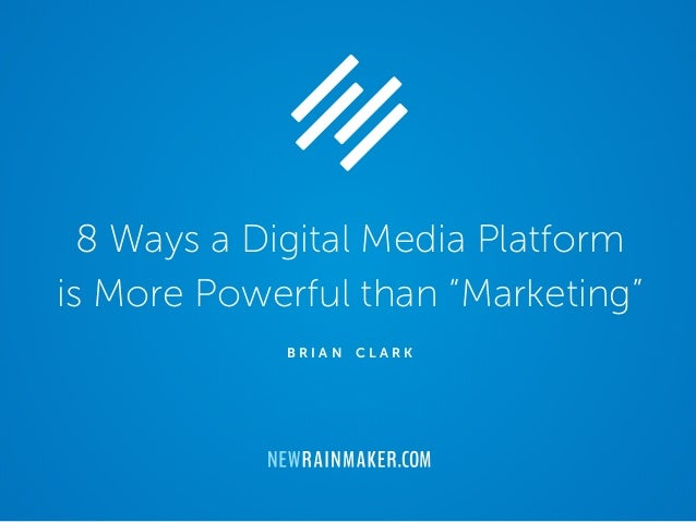"8 Ways a Digital Media Platform is More Powerful than ""Marketing"" B R I A N C L A R K"