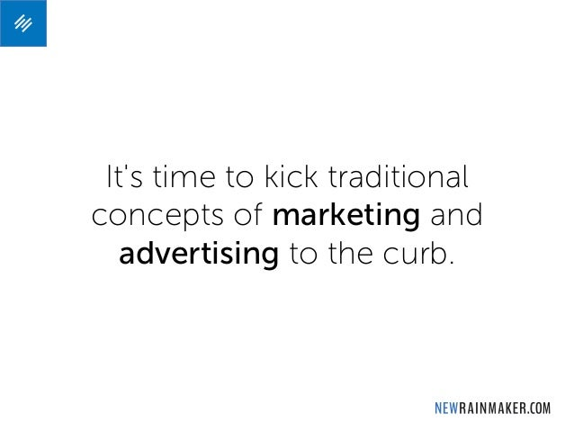 It's time to kick traditional concepts of marketing and advertising to the curb.
