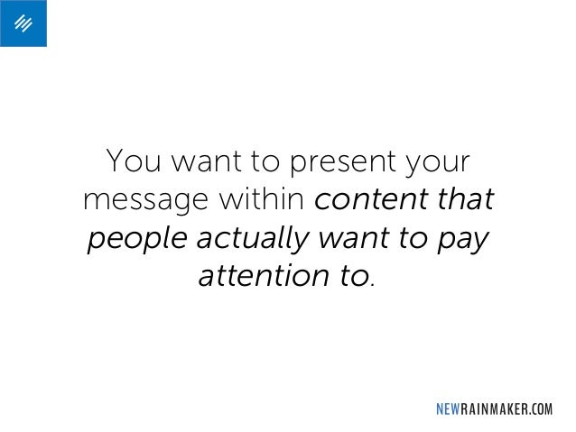 You want to present your message within content that people actually want to pay attention to.