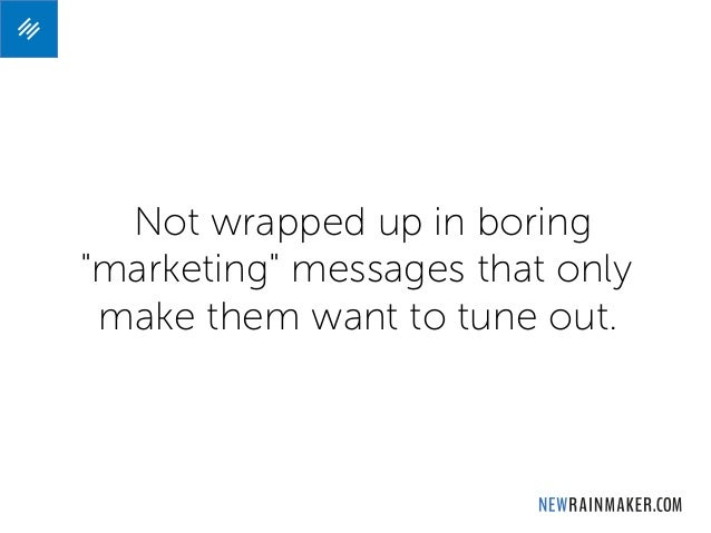 """Not wrapped up boring """"marketing"""" messages that only make them want to tune out."""