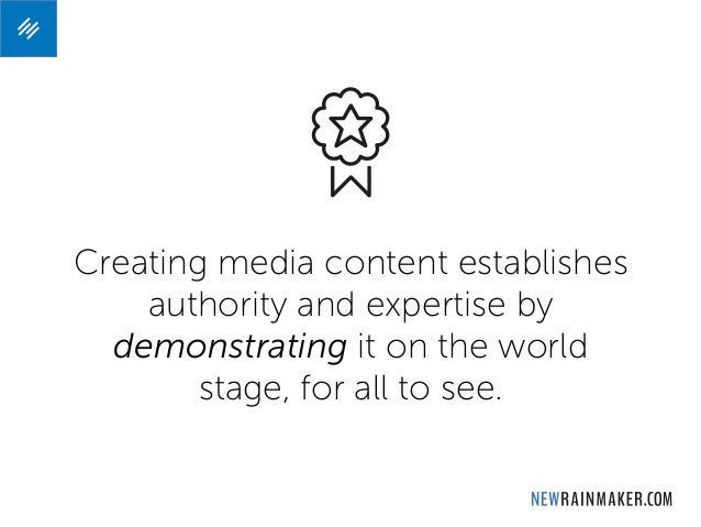 Creating media content establishes authority and expertise by demonstrating it on the world stage, for all to see.