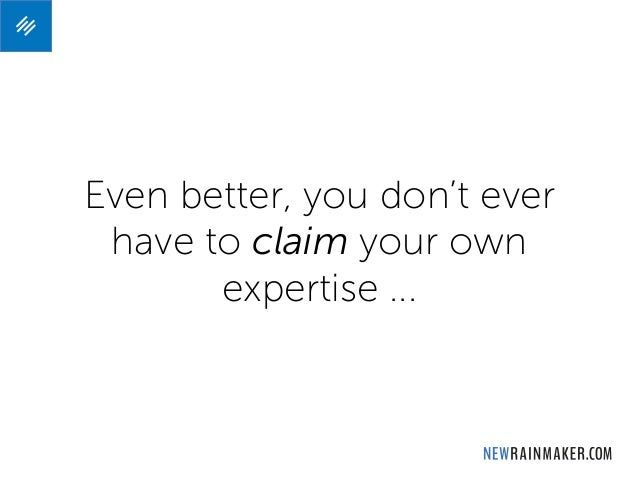 Even better, you don't ever have to claim your own expertise ...