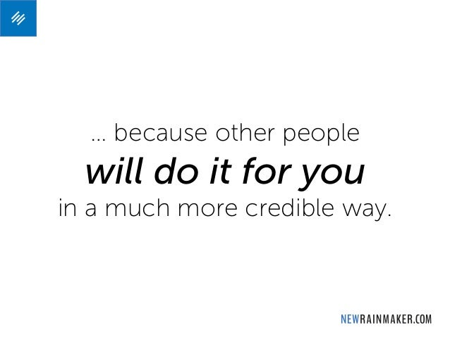 … because other people will do it for you in a much more credible way.