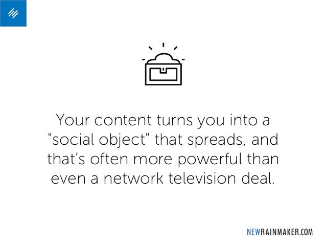 """Your content turns you into a """"social object"""" that spreads, and that's often more powerful than even a network television ..."""