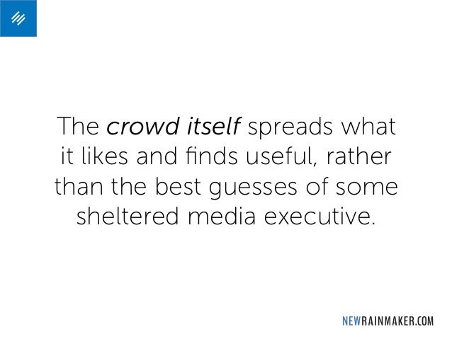 The crowd itself spreads what it likes and finds useful, rather than the best guesses of some sheltered media executive.