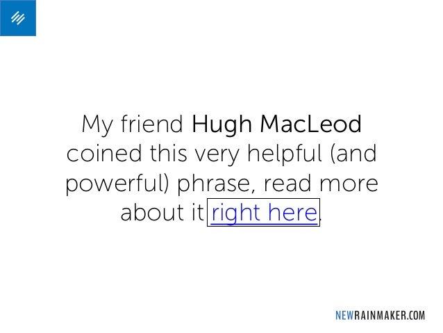 My friend Hugh MacLeod coined this very helpful (and powerful) phrase, read more about it right here.