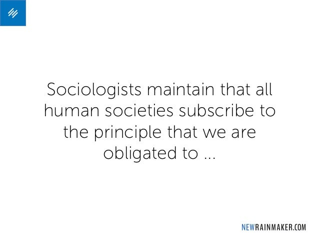 Sociologists maintain that all human societies subscribe to the principle that we are obligated to ...