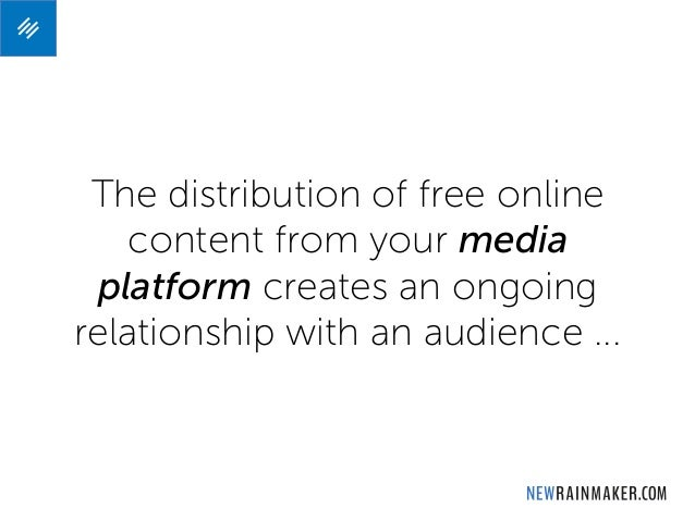 The distribution of free online content from your media platform creates an ongoing relationship with an audience ...