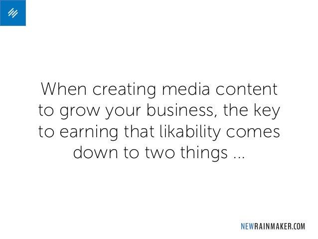 When creating media content to grow your business, the key to earning that likability comes down to two things ...