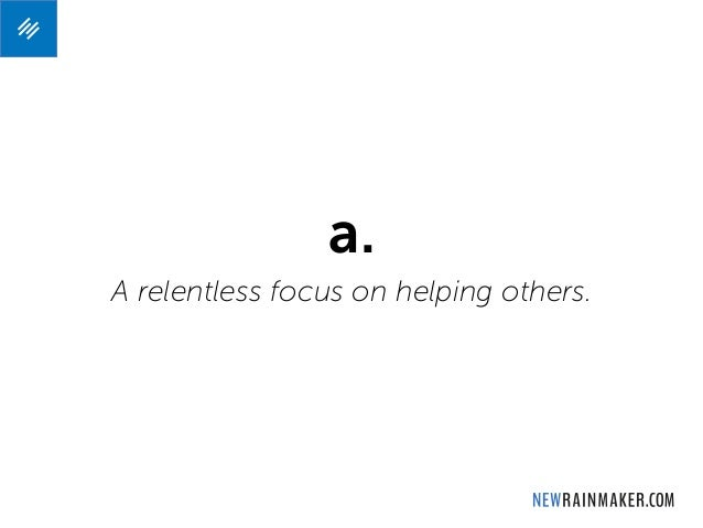 a. A relentless focus on helping others.