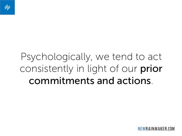 Psychologically, we tend to act consistently in light of our prior commitments and actions.