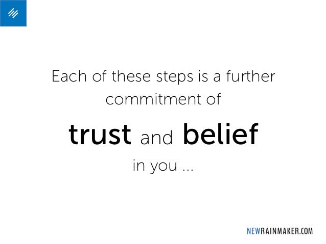 Each of these steps is a further commitment of trust and belief in you ...