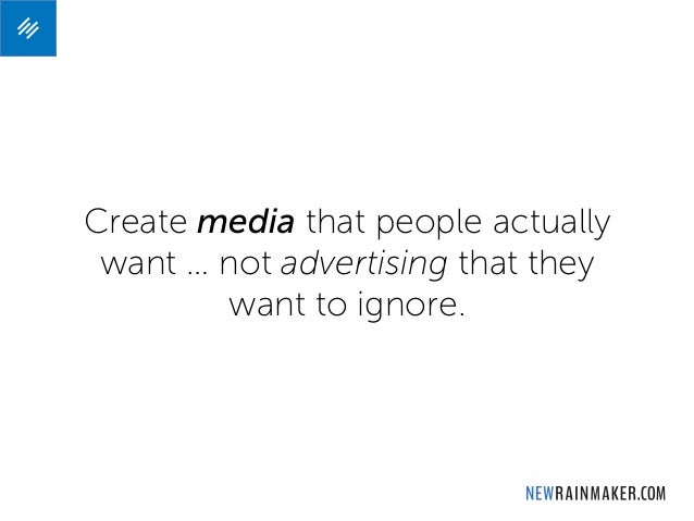 Create media that people actually want … not advertising that they want to ignore.