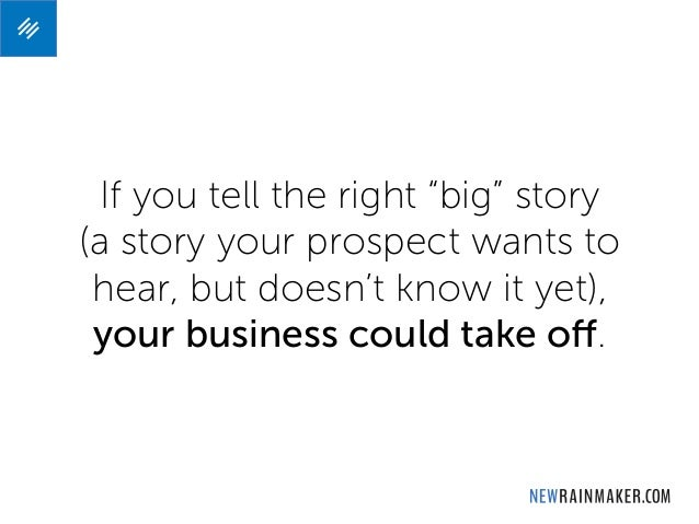 """If you tell the right """"big"""" story (a story your prospect wants to hear, but doesn't know it yet), your business could take..."""