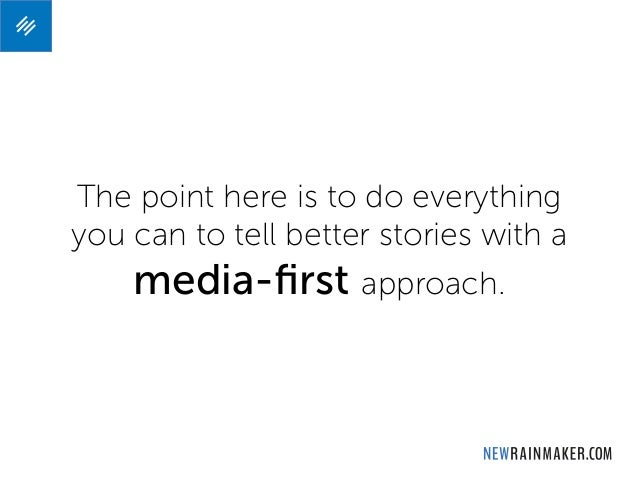 The point here is to do everything you can to tell better stories with a media-first approach.
