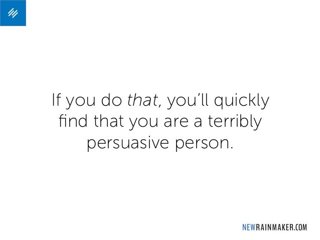 If you do that, you'll quickly find that you are a terribly persuasive person.