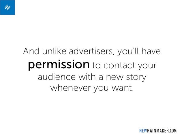 And unlike advertisers, you'll have permission to contact your audience with a new story whenever you want.
