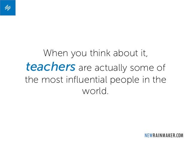 When you think about it, teachers are actually some of the most influential people in the world.