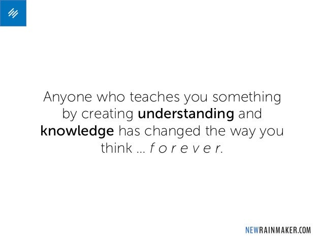 Anyone who teaches you something by creating understanding and knowledge has changed the way you think … f o r e v e r.