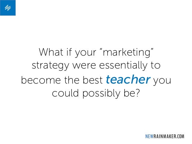 """What if your """"marketing"""" strategy were essentially to become the best teacher you could possibly be?"""