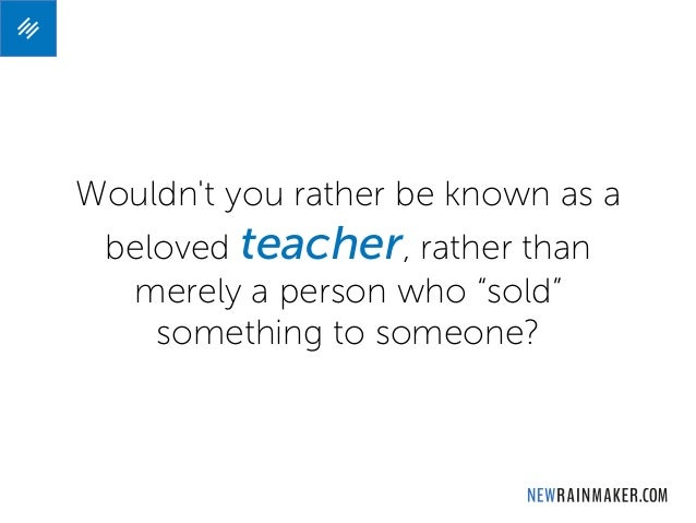 """Wouldn't you rather be known as a beloved teacher, rather than merely a person who """"sold"""" something to someone?"""