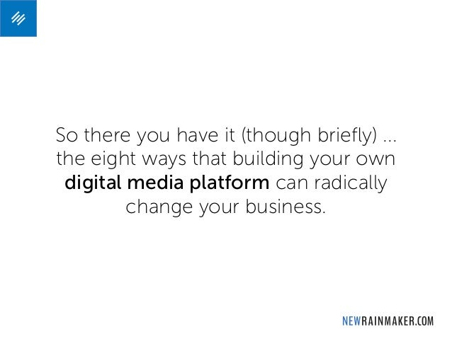 So there you have it (though briefly) ... the eight ways that building your own digital media platform can radically change...