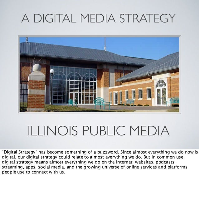 "A DIGITAL MEDIA STRATEGY  ILLINOIS PUBLIC MEDIA ""Digital Strategy"" has become something of a buzzword. Since almost everyt..."