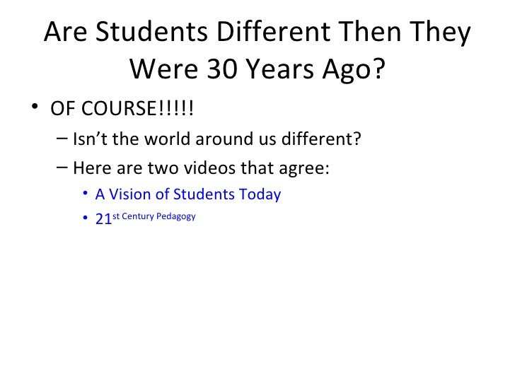 Are Students Different Then They Were 30 Years Ago? <ul><li>OF COURSE!!!!! </li></ul><ul><ul><li>Isn't the world around us...