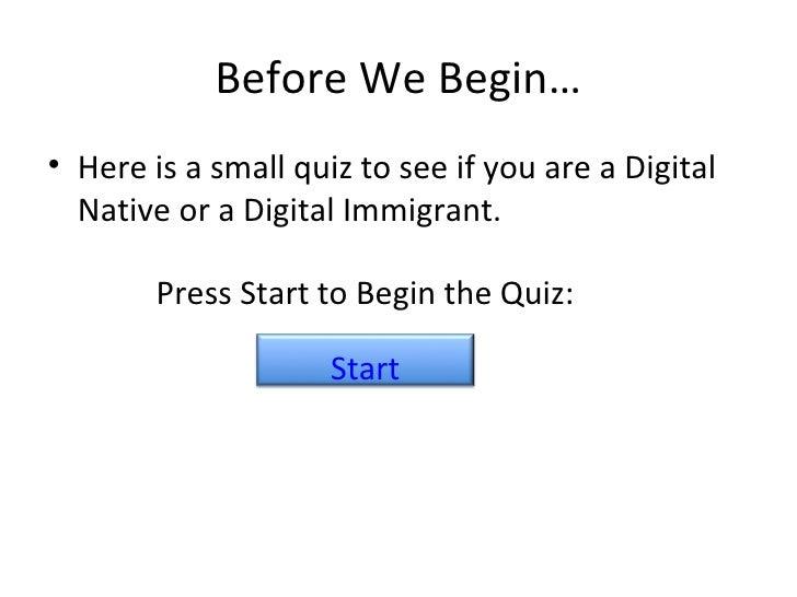Before We Begin… <ul><li>Here is a small quiz to see if you are a Digital Native or a Digital Immigrant. </li></ul>Press S...
