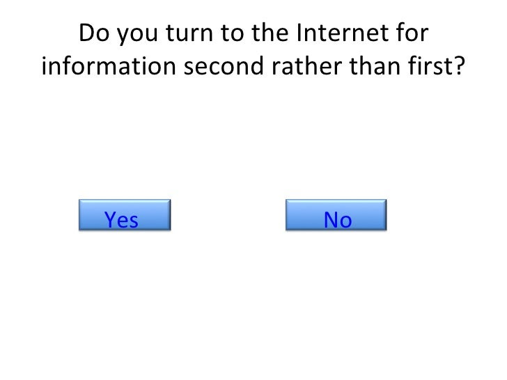 Do you turn to the Internet for information second rather than first? No Yes