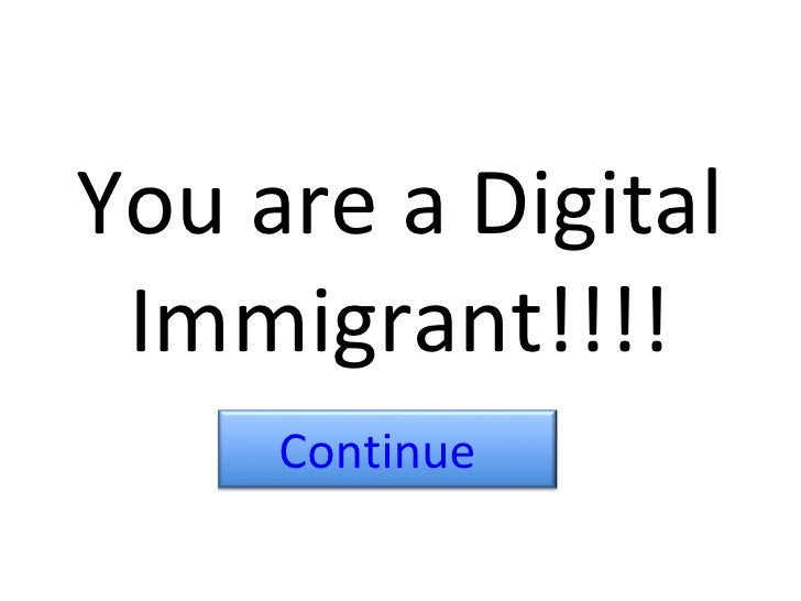 You are a Digital Immigrant!!!! Continue