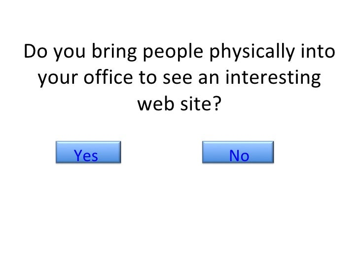 Do you bring people physically into your office to see an interesting web site? No Yes
