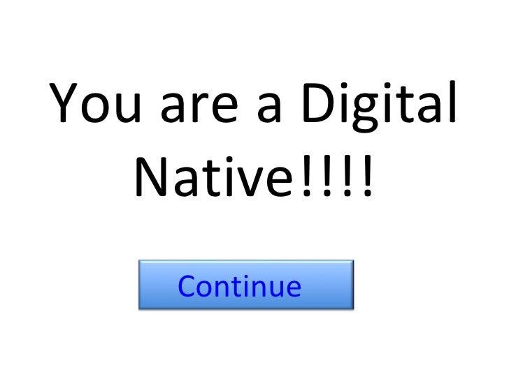 You are a Digital Native!!!! Continue