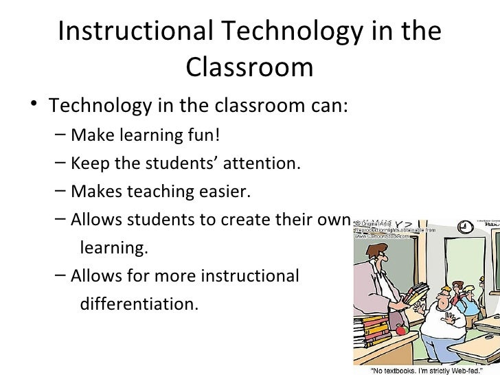 Instructional Technology in the Classroom <ul><li>Technology in the classroom can: </li></ul><ul><ul><li>Make learning fun...