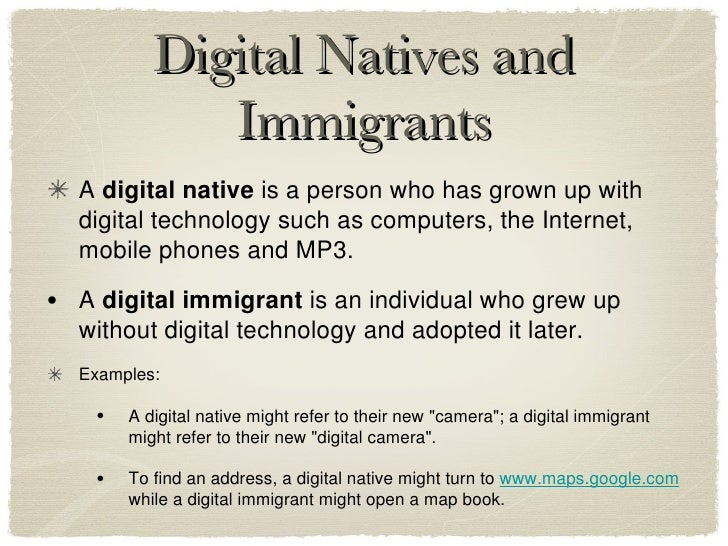 digital natives immigrants Abstractubiquitous internet access currently revolutionizes the way people acquire information by creating a complex, worldwide information network the impact of internet use on the doctor-patient relationship is a moving target that varies across sociodemographic strata and nations.