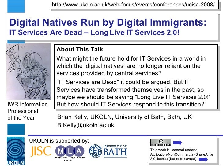 Digital Natives Run by Digital Immigrants:  IT Services Are Dead – Long Live IT Services 2.0! Brian Kelly, UKOLN, Universi...