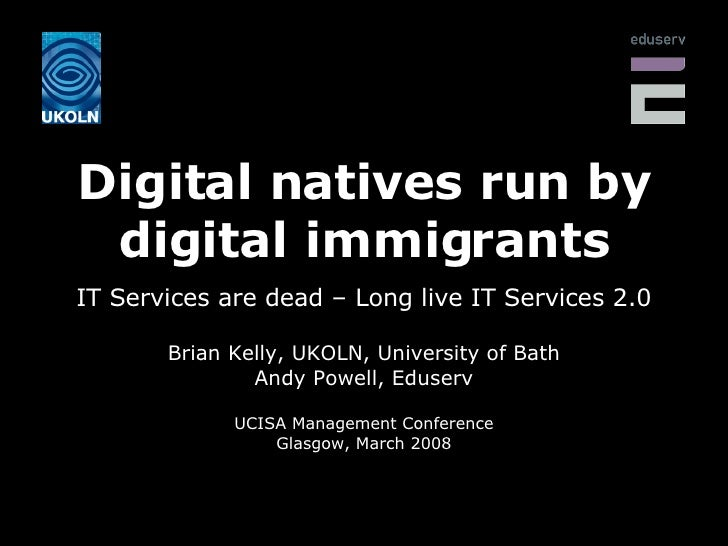 Digital natives run by digital immigrants IT Services are dead – Long live IT Services 2.0 Brian Kelly, UKOLN, University ...