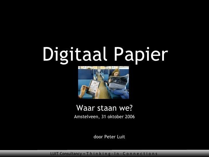 Digitaal Papier Waar staan we? Amstelveen, 31 oktober 2006 door Peter Luit