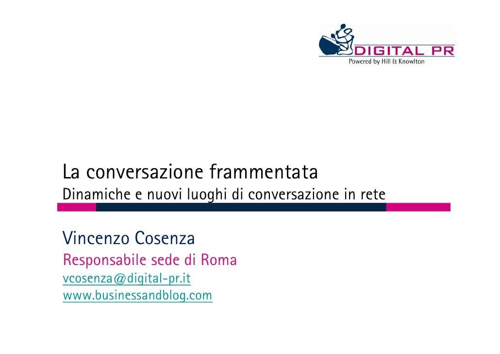 La conversazione frammentata Dinamiche e nuovi luoghi di conversazione in rete  Vincenzo Cosenza Responsabile sede di Roma...