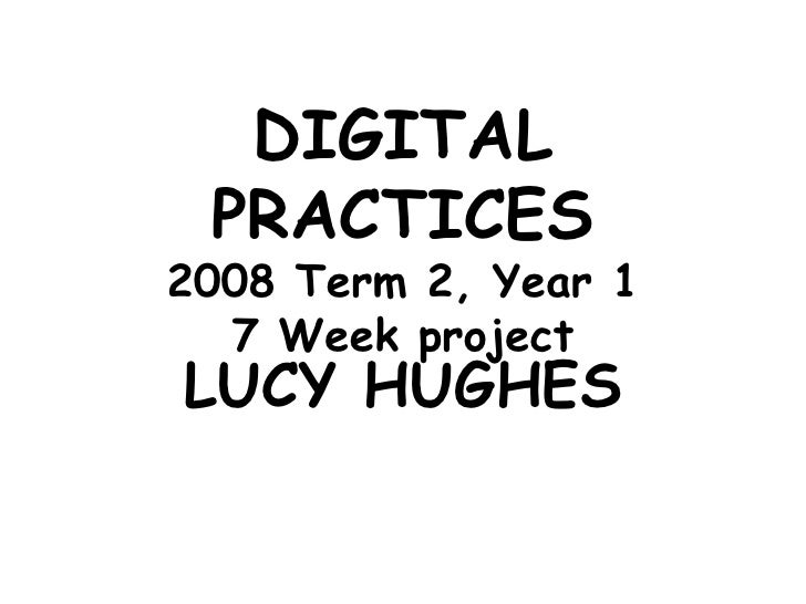 DIGITAL PRACTICES 2008 Term 2, Year 1 7 Week project LUCY HUGHES