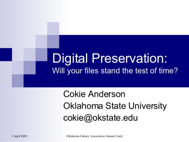 Digital Preservation:   Will your files stand the test of time?      Cokie Anderson Oklahoma State University cokie@okstat...