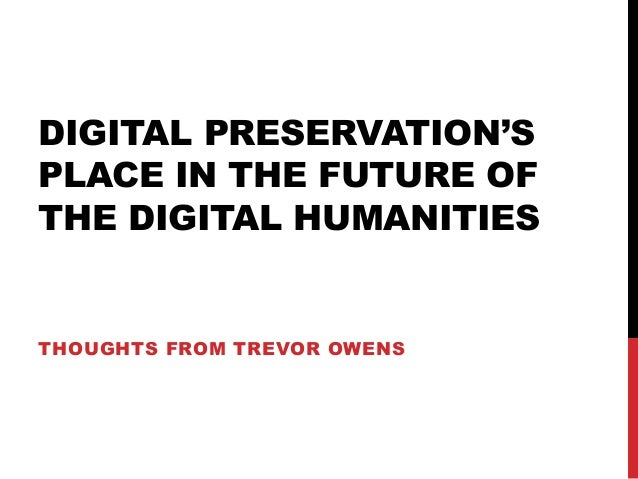 DIGITAL PRESERVATION'S PLACE IN THE FUTURE OF THE DIGITAL HUMANITIES THOUGHTS FROM TREVOR OWENS