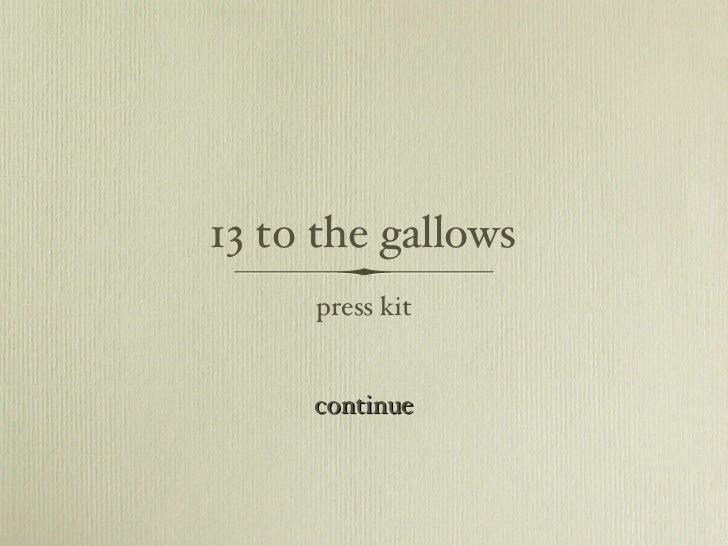 13 to the gallows <ul><li>press kit </li></ul>continue