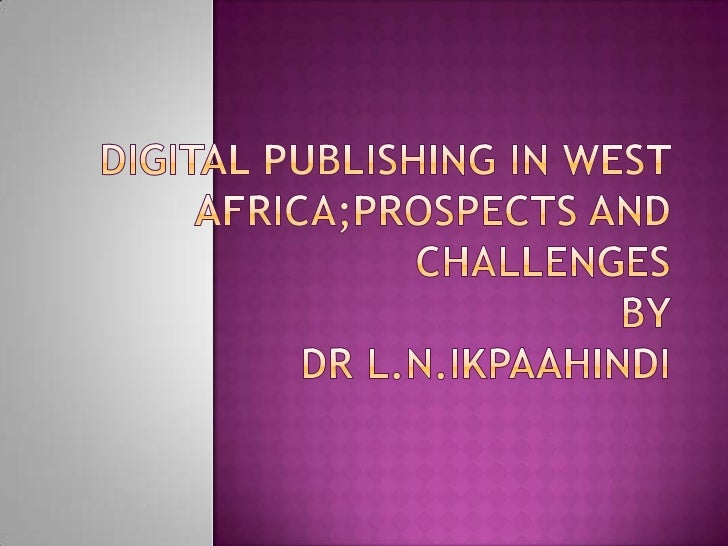 DIGITAL PUBLISHING IN WEST AFRICA;PROSPECTS And CHALLENGES BY Dr L.N.IKPAAHINDI<br />