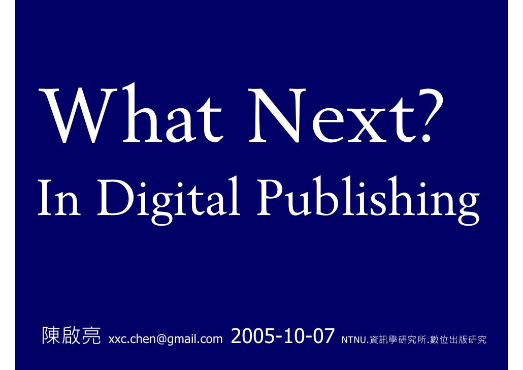 What Next? In Digital Publishing  陳啟亮   xxc.chen@gmail.com   2005-10-07   NTNU.資訊學研究所.數位出版研究