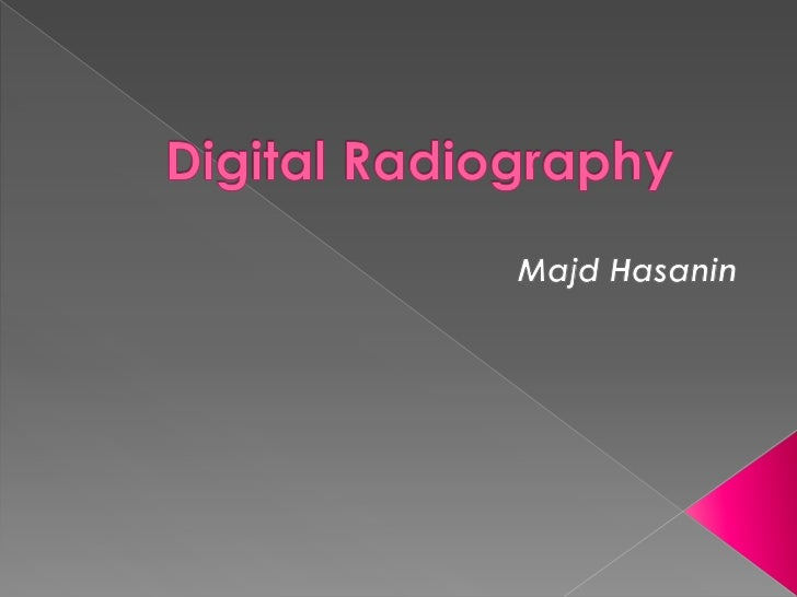  History (introduction). Comparison b/w Film-Based and Digital  Radiography. Types of Digital Radiographs (two  classif...